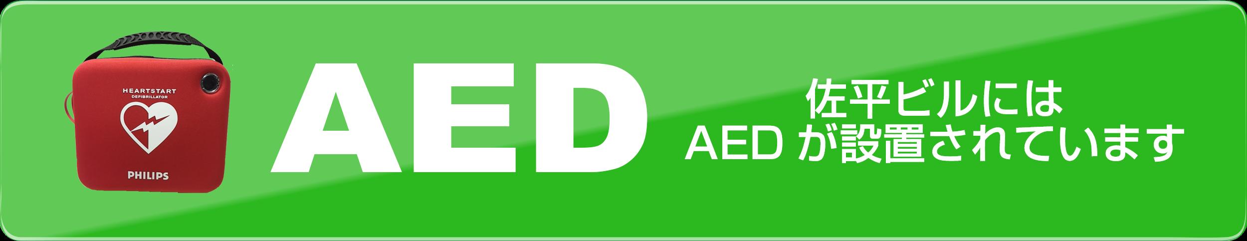 自動体外式除細動器(じどうたいがいしきじょさいどうき、Automated External Defibrillator, AED 佐平ビルにはAEDが設置されています